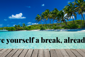 give yourself a break, already!