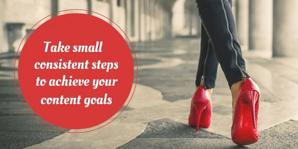 Take small consistent steps to achieve your content goals
