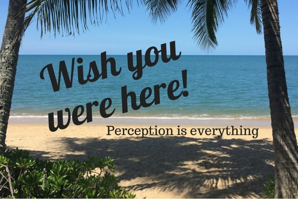 Wish you were here ... perception is everything in business! Elizabeth Campbell writes for Flying Solo